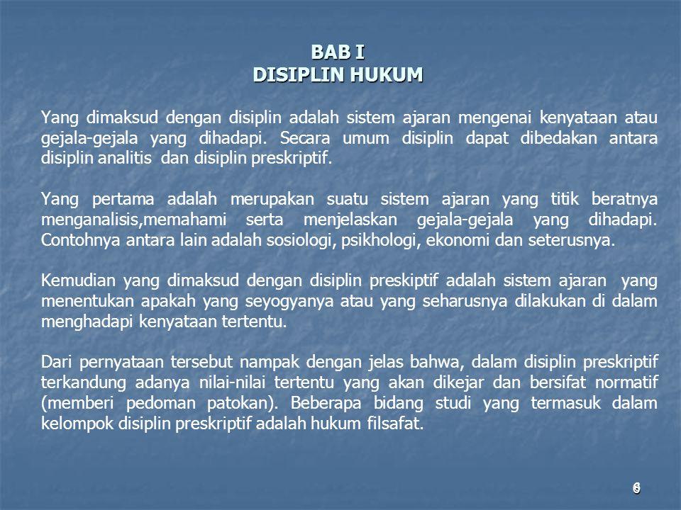 6 BAB I DISIPLIN HUKUM Yang dimaksud dengan disiplin adalah sistem ajaran mengenai kenyataan atau gejala-gejala yang dihadapi. Secara umum disiplin da