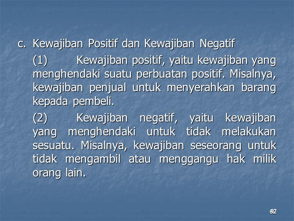 62 c.Kewajiban Positif dan Kewajiban Negatif (1)Kewajiban positif, yaitu kewajiban yang menghendaki suatu perbuatan positif. Misalnya, kewajiban penju