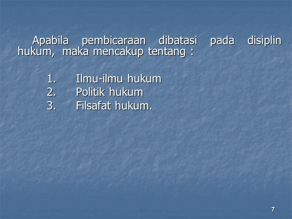 7 Apabila pembicaraan dibatasi pada disiplin hukum, maka mencakup tentang : 1.Ilmu-ilmu hukum 2.Politik hukum 3.Filsafat hukum. 7