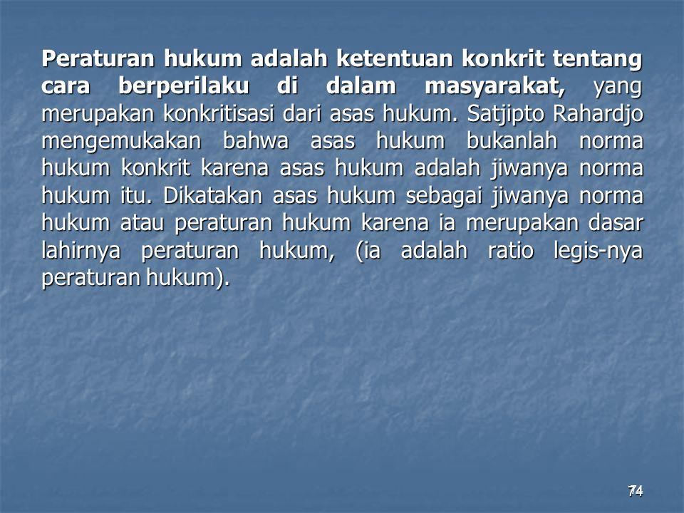 74 Peraturan hukum adalah ketentuan konkrit tentang cara berperilaku di dalam masyarakat, yang merupakan konkritisasi dari asas hukum. Satjipto Rahard