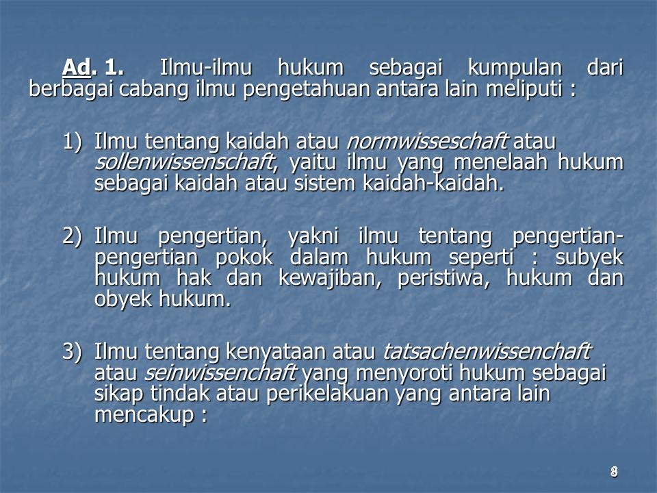 8 8 Ad. 1.Ilmu-ilmu hukum sebagai kumpulan dari berbagai cabang ilmu pengetahuan antara lain meliputi : 1)Ilmu tentang kaidah atau normwisseschaft ata