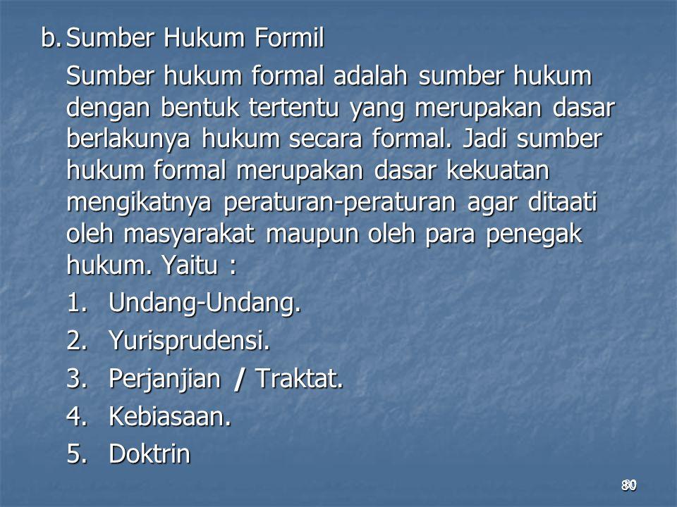 80 b.Sumber Hukum Formil Sumber hukum formal adalah sumber hukum dengan bentuk tertentu yang merupakan dasar berlakunya hukum secara formal. Jadi sumb