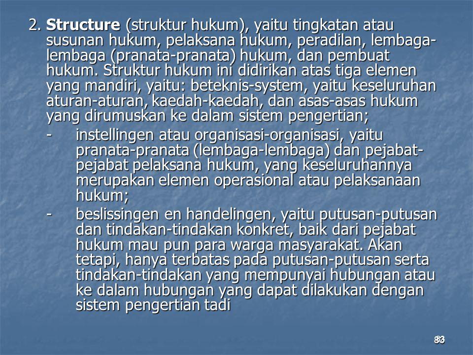 83 2.Structure (struktur hukum), yaitu tingkatan atau susunan hukum, pelaksana hukum, peradilan, lembaga- lembaga (pranata-pranata) hukum, dan pembuat