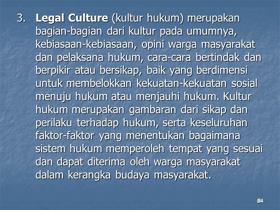 84 3.Legal Culture (kultur hukum) merupakan bagian-bagian dari kultur pada umumnya, kebiasaan-kebiasaan, opini warga masyarakat dan pelaksana hukum, c