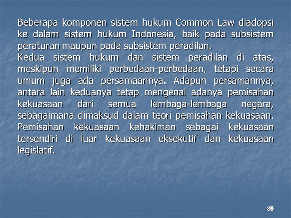 86 Beberapa komponen sistem hukum Common Law diadopsi ke dalam sistem hukum Indonesia, baik pada subsistem peraturan maupun pada subsistem peradilan.