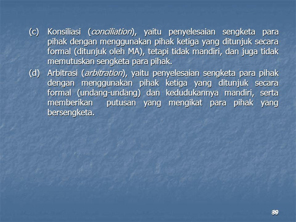 89 (c)Konsiliasi (conciliation), yaitu penyelesaian sengketa para pihak dengan menggunakan pihak ketiga yang ditunjuk secara formal (ditunjuk oleh MA)