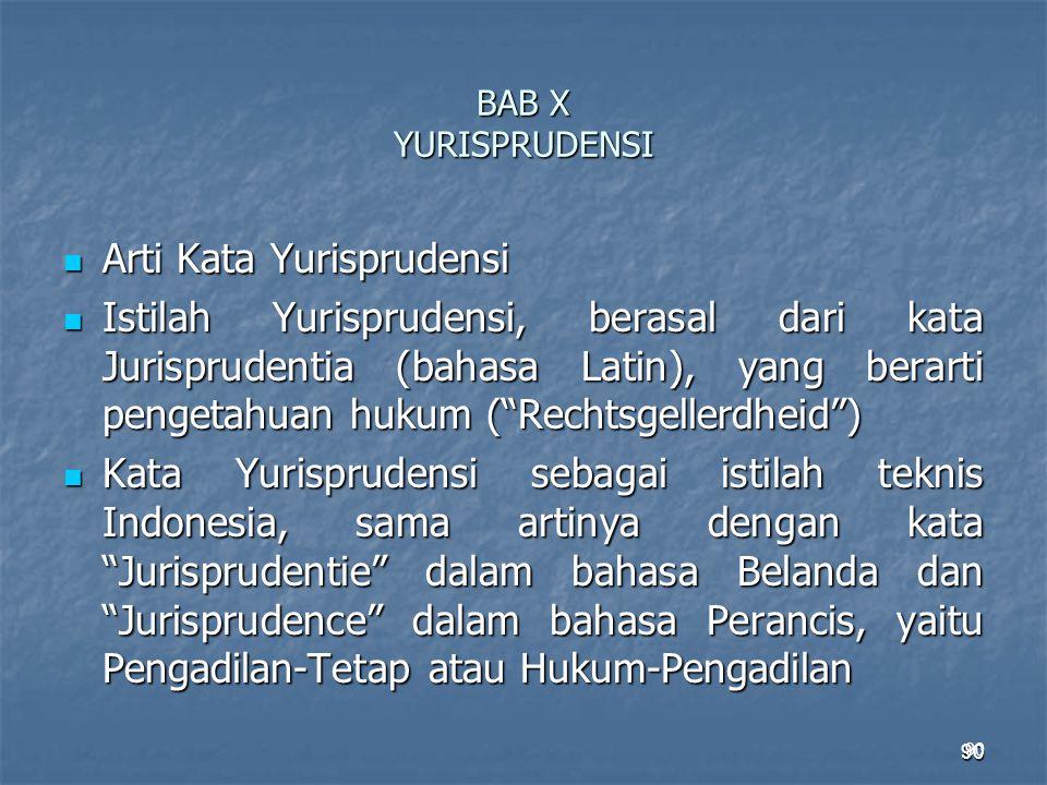 90 BAB X YURISPRUDENSI Arti Kata Yurisprudensi Arti Kata Yurisprudensi Istilah Yurisprudensi, berasal dari kata Jurisprudentia (bahasa Latin), yang be