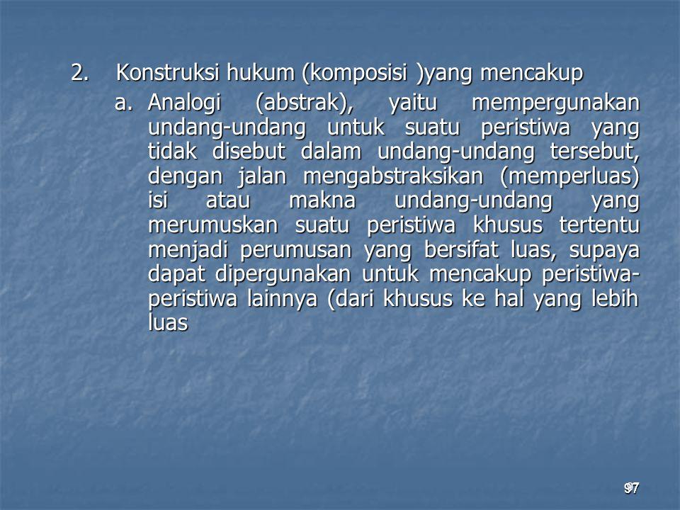 97 2.Konstruksi hukum (komposisi )yang mencakup a.Analogi (abstrak), yaitu mempergunakan undang-undang untuk suatu peristiwa yang tidak disebut dalam