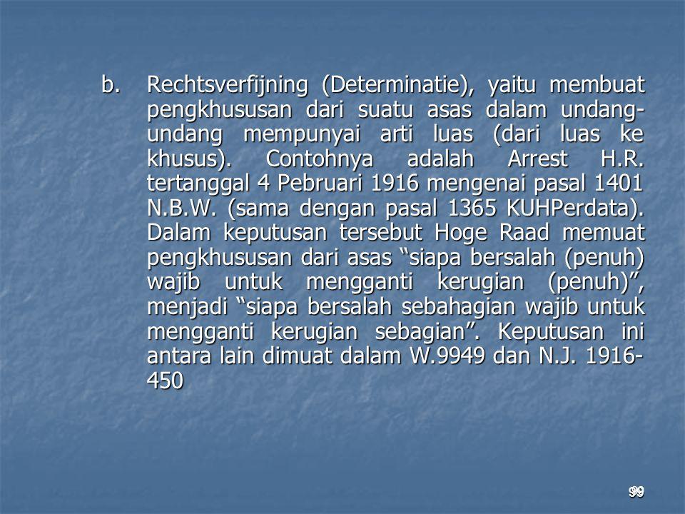 99 b.Rechtsverfijning (Determinatie), yaitu membuat pengkhususan dari suatu asas dalam undang- undang mempunyai arti luas (dari luas ke khusus). Conto