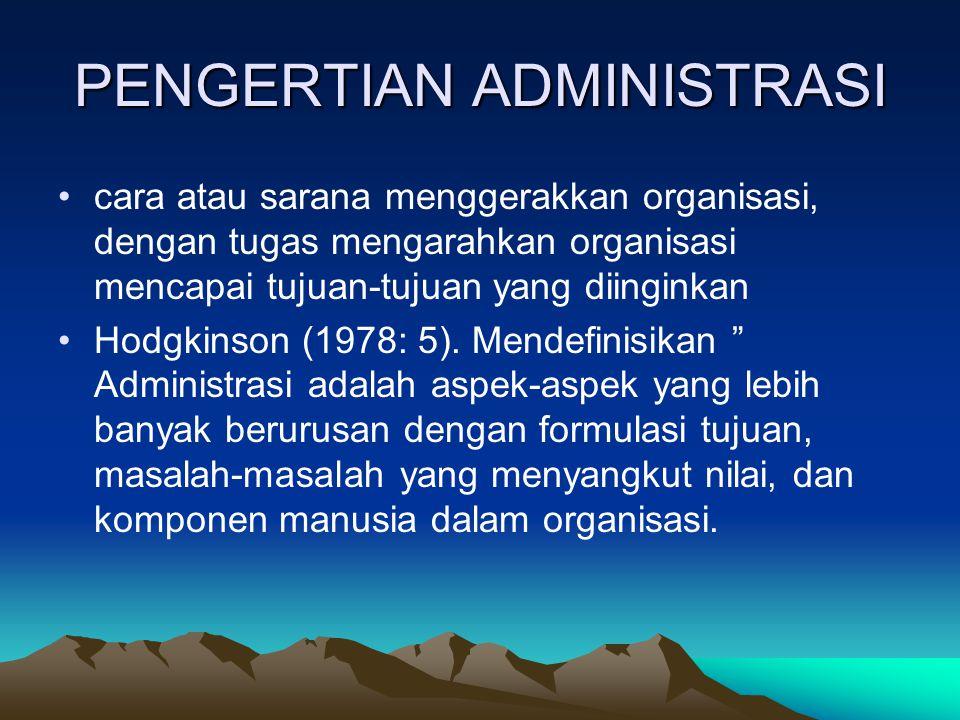 PENGERTIAN ADMINISTRASI cara atau sarana menggerakkan organisasi, dengan tugas mengarahkan organisasi mencapai tujuan-tujuan yang diinginkan Hodgkinson (1978: 5).