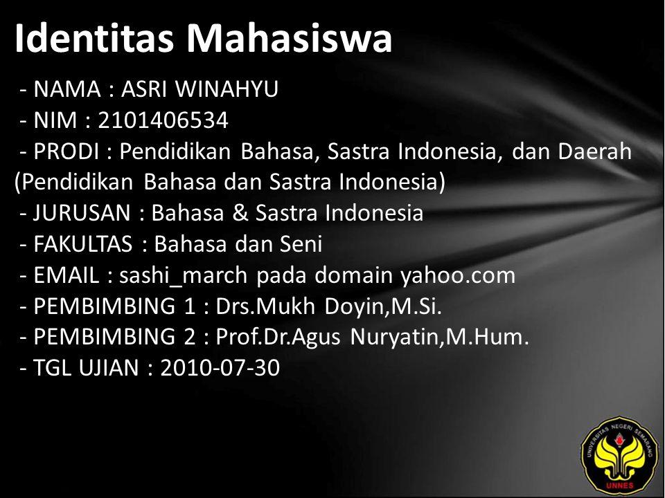 Identitas Mahasiswa - NAMA : ASRI WINAHYU - NIM : 2101406534 - PRODI : Pendidikan Bahasa, Sastra Indonesia, dan Daerah (Pendidikan Bahasa dan Sastra Indonesia) - JURUSAN : Bahasa & Sastra Indonesia - FAKULTAS : Bahasa dan Seni - EMAIL : sashi_march pada domain yahoo.com - PEMBIMBING 1 : Drs.Mukh Doyin,M.Si.