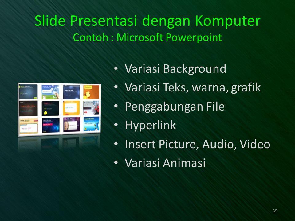 Slide Presentasi dengan Komputer Contoh : Microsoft Powerpoint Variasi Background Variasi Teks, warna, grafik Penggabungan File Hyperlink Insert Pictu