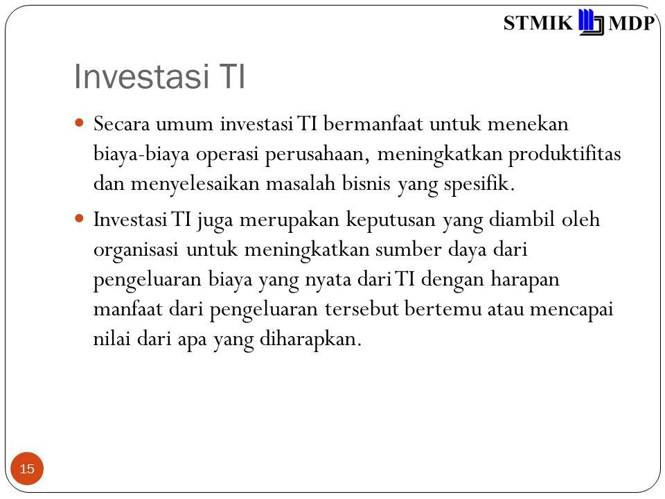 Investasi TI 15 Secara umum investasi TI bermanfaat untuk menekan biaya-biaya operasi perusahaan, meningkatkan produktifitas dan menyelesaikan masalah bisnis yang spesifik.