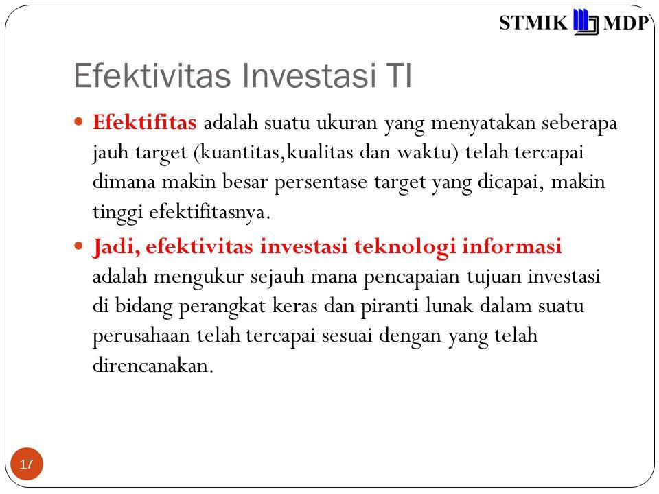 Efektivitas Investasi TI 17 Efektifitas adalah suatu ukuran yang menyatakan seberapa jauh target (kuantitas,kualitas dan waktu) telah tercapai dimana makin besar persentase target yang dicapai, makin tinggi efektifitasnya.