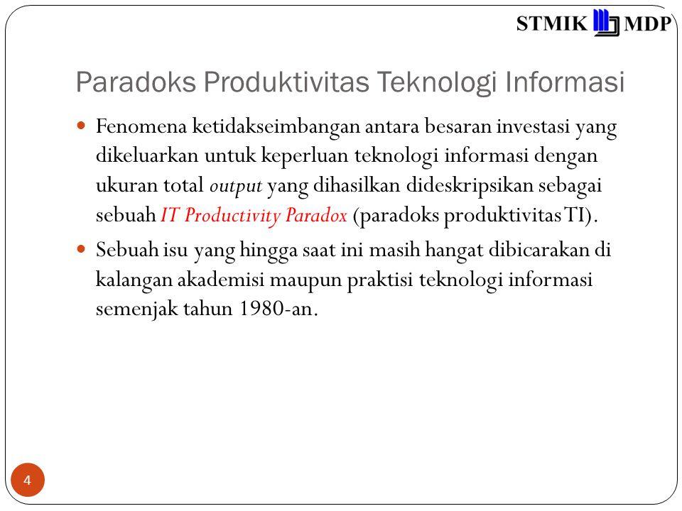 Paradoks Produktivitas Teknologi Informasi 4 Fenomena ketidakseimbangan antara besaran investasi yang dikeluarkan untuk keperluan teknologi informasi dengan ukuran total output yang dihasilkan dideskripsikan sebagai sebuah IT Productivity Paradox (paradoks produktivitas TI).