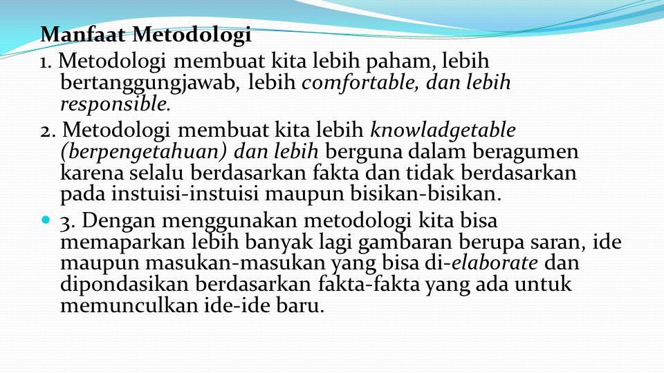 Manfaat Metodologi 1. Metodologi membuat kita lebih paham, lebih bertanggungjawab, lebih comfortable, dan lebih responsible. 2. Metodologi membuat kit