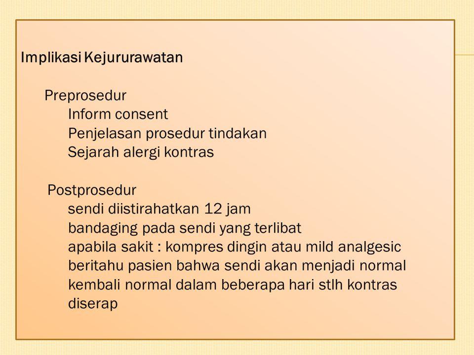 Implikasi Kejururawatan Preprosedur Inform consent Penjelasan prosedur tindakan Sejarah alergi kontras Postprosedur sendi diistirahatkan 12 jam bandag
