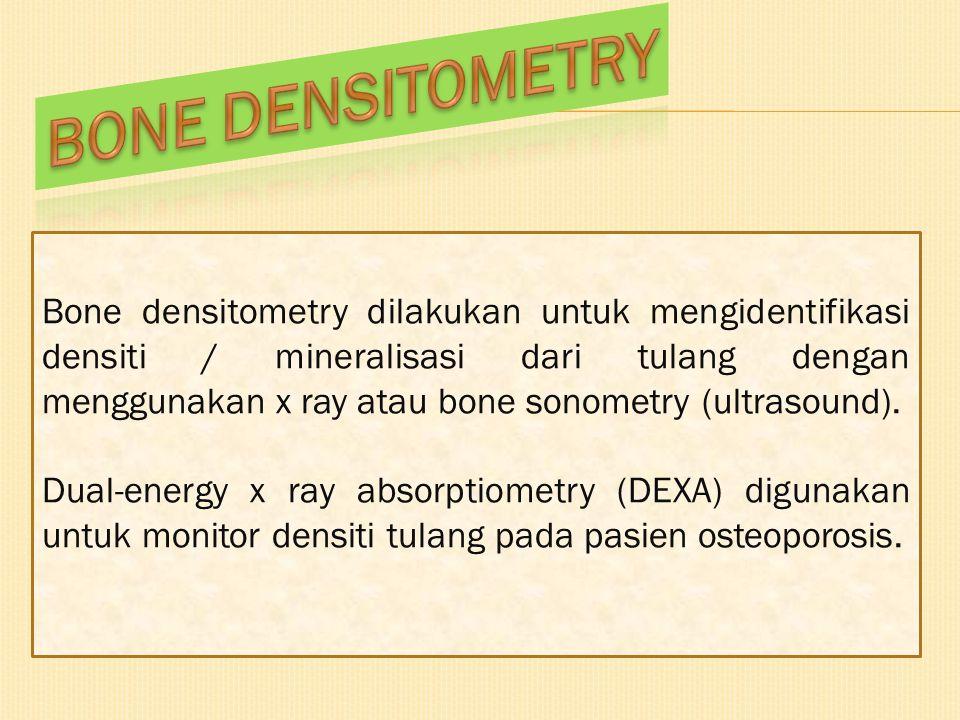 Bone densitometry dilakukan untuk mengidentifikasi densiti / mineralisasi dari tulang dengan menggunakan x ray atau bone sonometry (ultrasound). Dual-