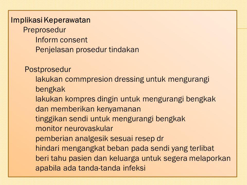 Implikasi Keperawatan Preprosedur Inform consent Penjelasan prosedur tindakan Postprosedur lakukan commpresion dressing untuk mengurangi bengkak lakuk