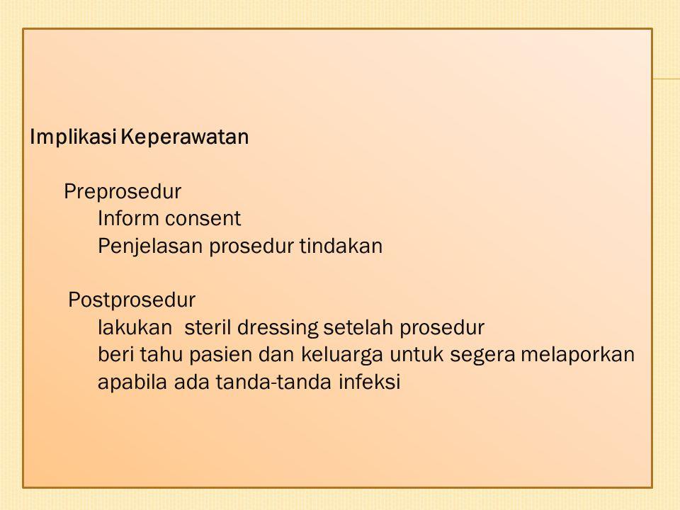 Implikasi Keperawatan Preprosedur Inform consent Penjelasan prosedur tindakan Postprosedur lakukan steril dressing setelah prosedur beri tahu pasien d