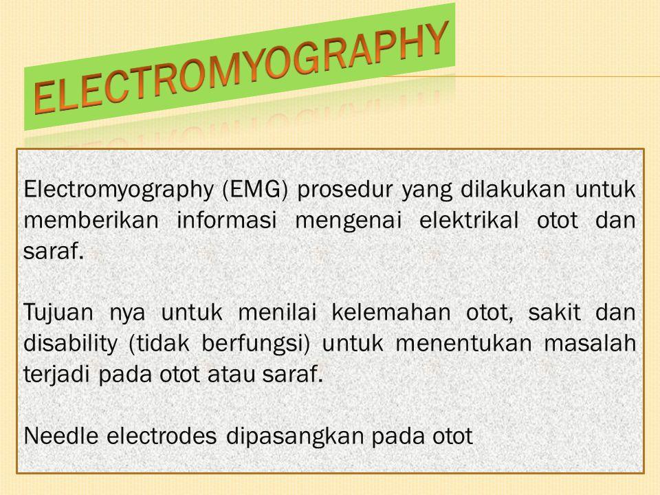 Electromyography (EMG) prosedur yang dilakukan untuk memberikan informasi mengenai elektrikal otot dan saraf. Tujuan nya untuk menilai kelemahan otot,