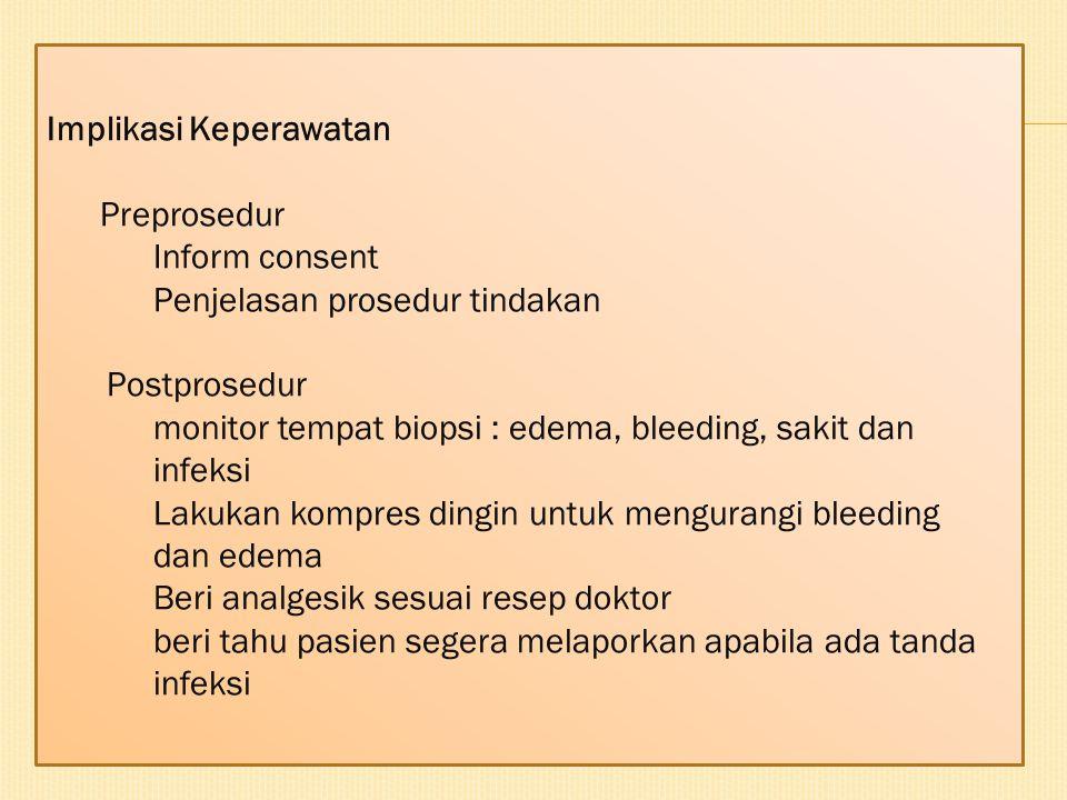 Implikasi Keperawatan Preprosedur Inform consent Penjelasan prosedur tindakan Postprosedur monitor tempat biopsi : edema, bleeding, sakit dan infeksi