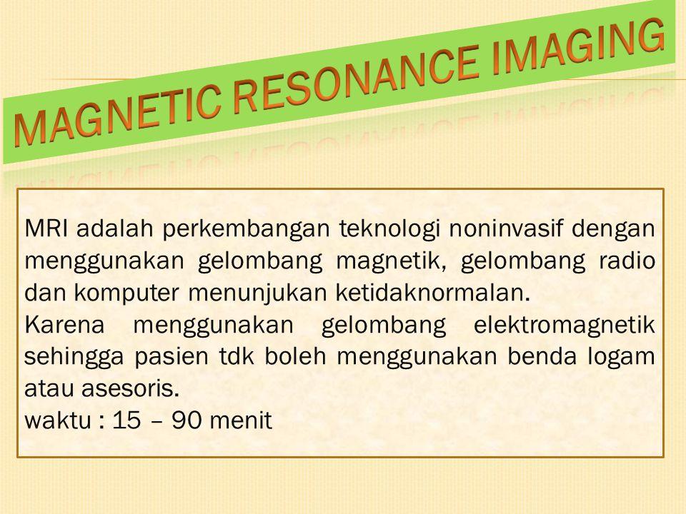 MRI adalah perkembangan teknologi noninvasif dengan menggunakan gelombang magnetik, gelombang radio dan komputer menunjukan ketidaknormalan. Karena me
