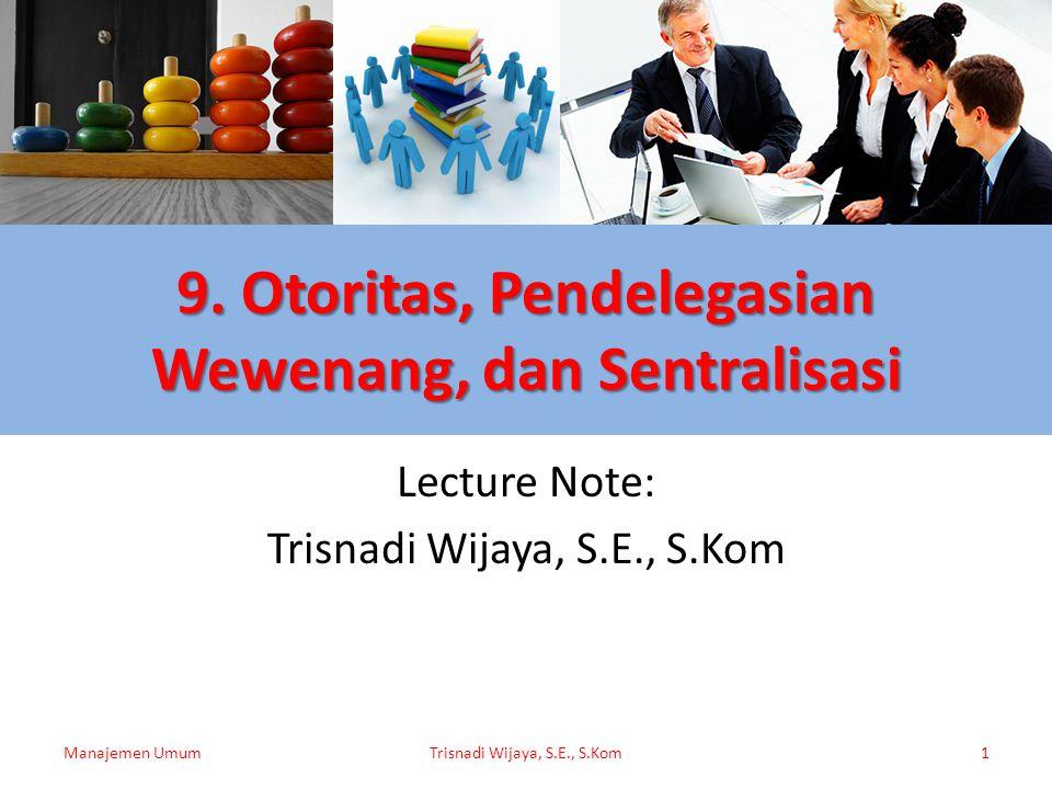 9. Otoritas, Pendelegasian Wewenang, dan Sentralisasi Lecture Note: Trisnadi Wijaya, S.E., S.Kom Manajemen UmumTrisnadi Wijaya, S.E., S.Kom1