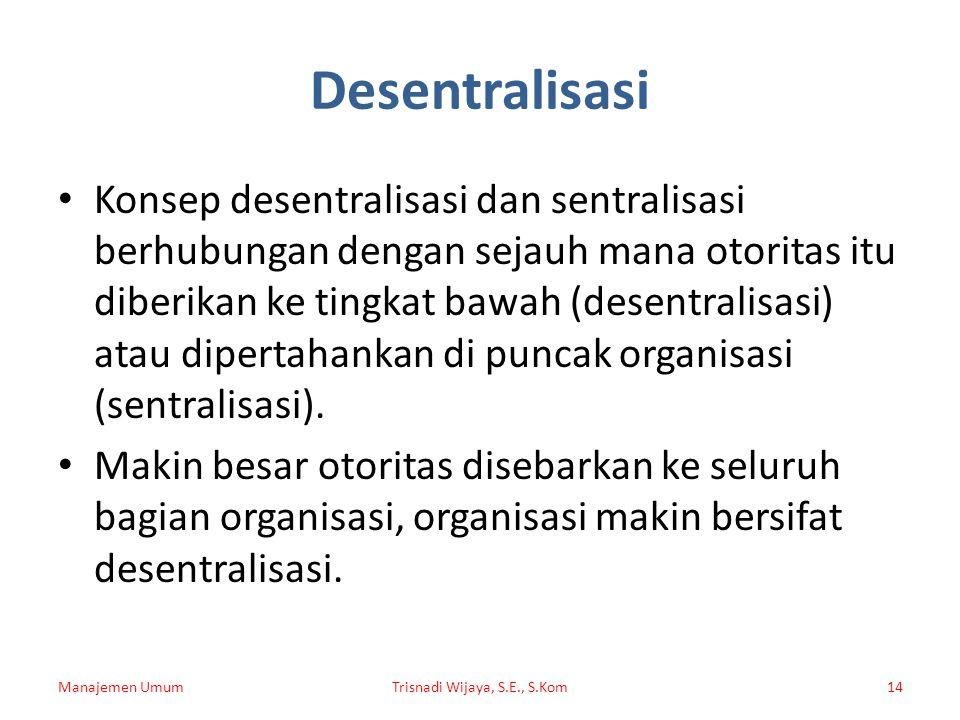 Desentralisasi Konsep desentralisasi dan sentralisasi berhubungan dengan sejauh mana otoritas itu diberikan ke tingkat bawah (desentralisasi) atau dip