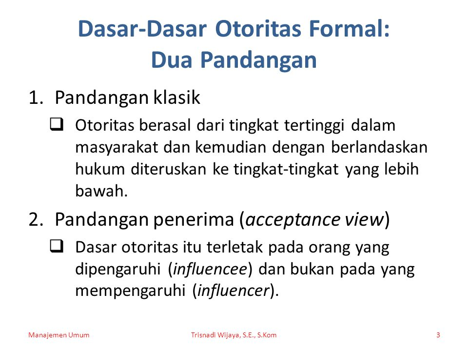 Dasar-Dasar Otoritas Formal: Dua Pandangan 1.Pandangan klasik  Otoritas berasal dari tingkat tertinggi dalam masyarakat dan kemudian dengan berlandas