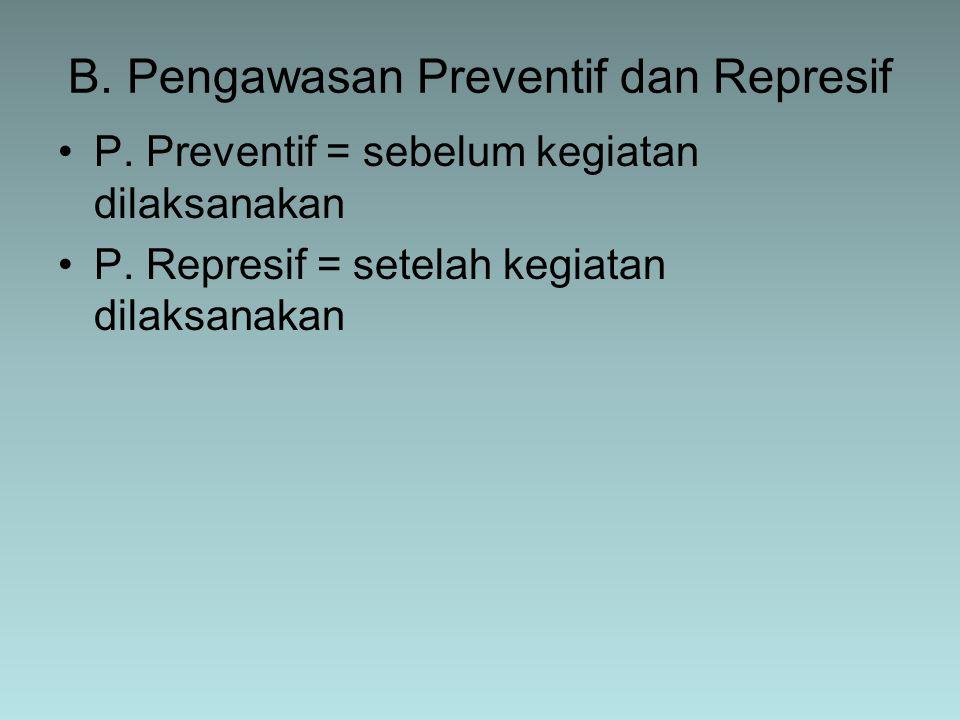 B. Pengawasan Preventif dan Represif P. Preventif = sebelum kegiatan dilaksanakan P. Represif = setelah kegiatan dilaksanakan