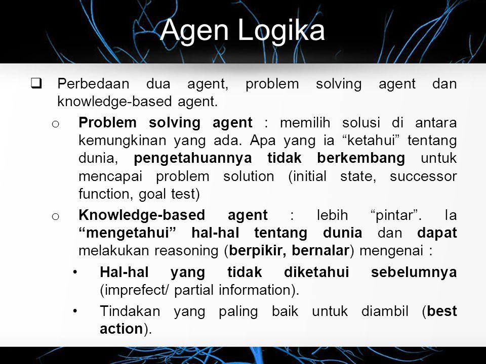 Agen Logika  Perbedaan dua agent, problem solving agent dan knowledge-based agent. o Problem solving agent : memilih solusi di antara kemungkinan yan