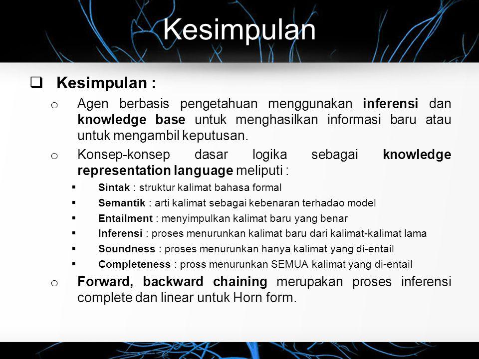 Kesimpulan  Kesimpulan : o Agen berbasis pengetahuan menggunakan inferensi dan knowledge base untuk menghasilkan informasi baru atau untuk mengambil
