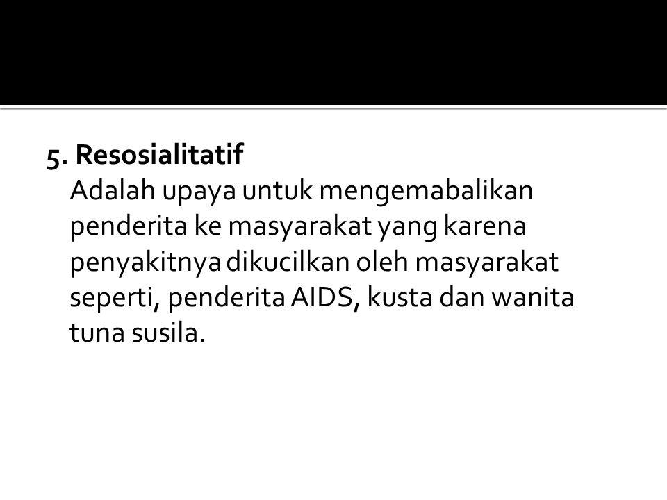 5. Resosialitatif Adalah upaya untuk mengemabalikan penderita ke masyarakat yang karena penyakitnya dikucilkan oleh masyarakat seperti, penderita AIDS