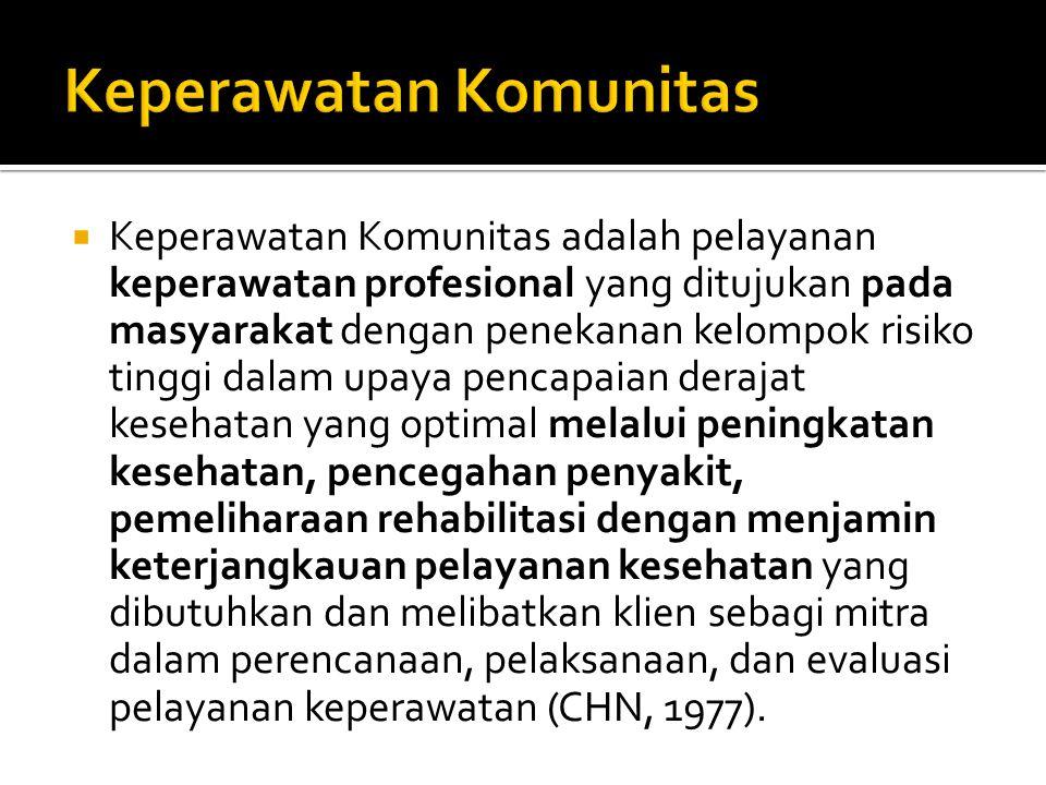  Keperawatan Komunitas adalah pelayanan keperawatan profesional yang ditujukan pada masyarakat dengan penekanan kelompok risiko tinggi dalam upaya pencapaian derajat kesehatan yang optimal melalui peningkatan kesehatan, pencegahan penyakit, pemeliharaan rehabilitasi dengan menjamin keterjangkauan pelayanan kesehatan yang dibutuhkan dan melibatkan klien sebagi mitra dalam perencanaan, pelaksanaan, dan evaluasi pelayanan keperawatan (CHN, 1977).