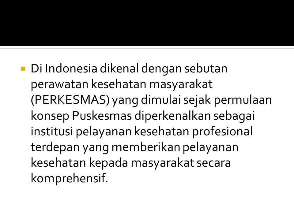  Di Indonesia dikenal dengan sebutan perawatan kesehatan masyarakat (PERKESMAS) yang dimulai sejak permulaan konsep Puskesmas diperkenalkan sebagai institusi pelayanan kesehatan profesional terdepan yang memberikan pelayanan kesehatan kepada masyarakat secara komprehensif.
