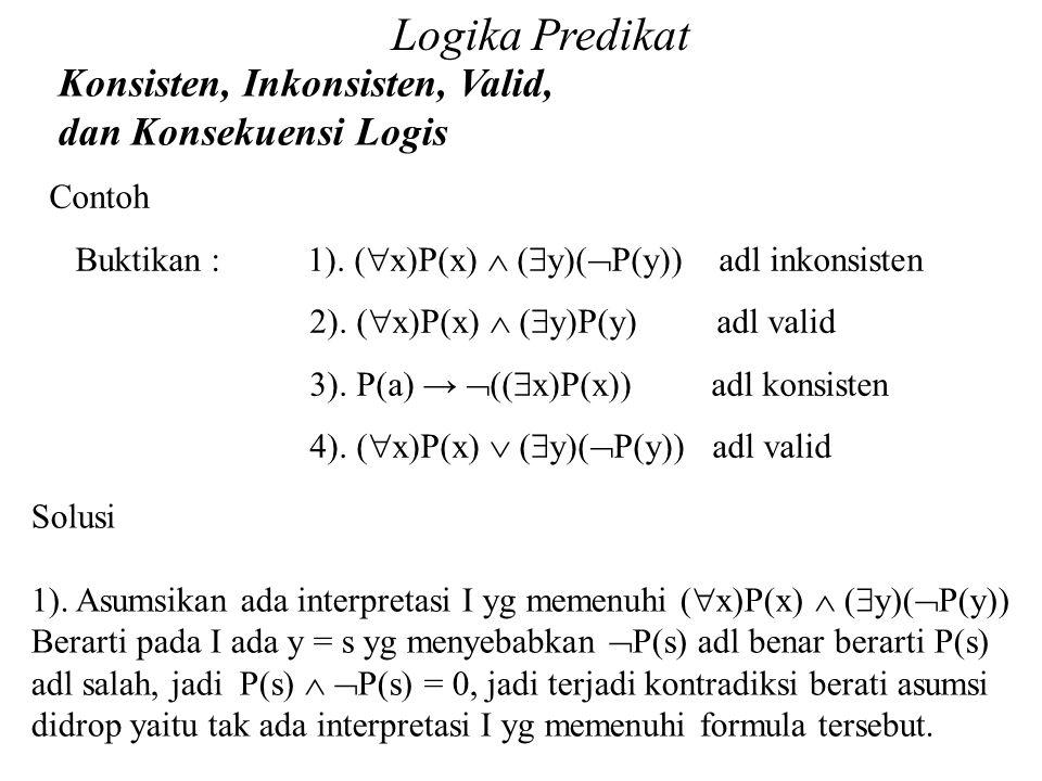 Logika Predikat Konsisten, Inkonsisten, Valid, dan Konsekuensi Logis Daliyo Contoh Buktikan : 1). (  x)P(x)  (  y)(  P(y)) adl inkonsisten 2). ( 