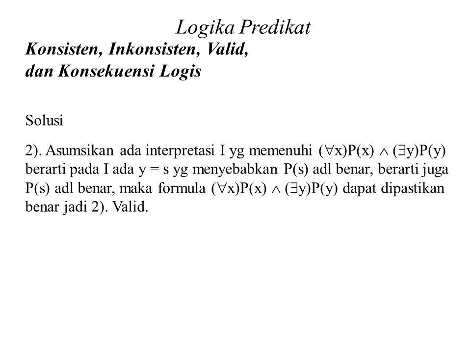 Logika Predikat Konsisten, Inkonsisten, Valid, dan Konsekuensi Logis Daliyo Solusi 2). Asumsikan ada interpretasi I yg memenuhi (  x)P(x)  (  y)P(y