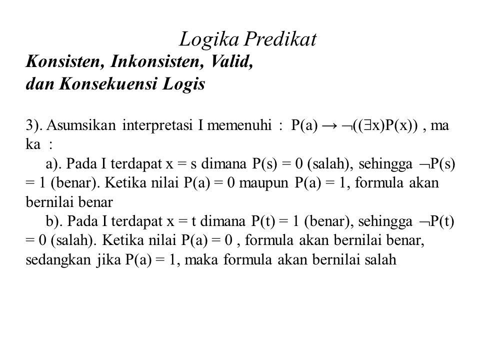 Logika Predikat Konsisten, Inkonsisten, Valid, dan Konsekuensi Logis Daliyo 3). Asumsikan interpretasi I memenuhi : P(a) →  ((  x)P(x)), ma ka : a).