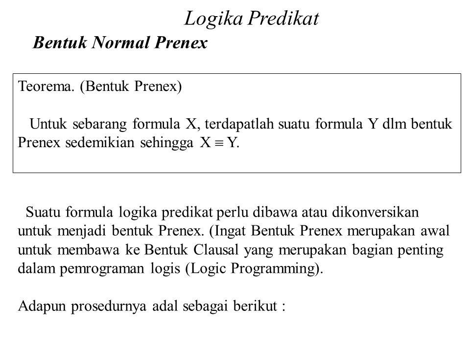 Daliyo Logika Predikat Bentuk Normal Prenex Daliyo Teorema. (Bentuk Prenex) Untuk sebarang formula X, terdapatlah suatu formula Y dlm bentuk Prenex se