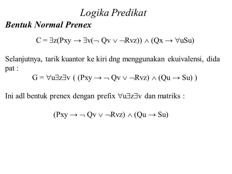 Daliyo Logika Predikat Bentuk Normal Prenex Daliyo C =  z(Pxy →  v(  Qv   Rvz))  (Qx →  uSu) Selanjutnya, tarik kuantor ke kiri dng menggunakan