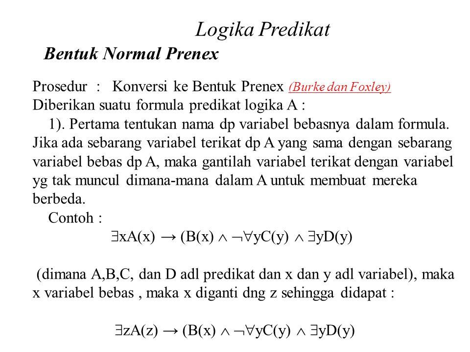 Daliyo Logika Predikat Bentuk Normal Prenex Daliyo Prosedur : Konversi ke Bentuk Prenex (Burke dan Foxley) Diberikan suatu formula predikat logika A :