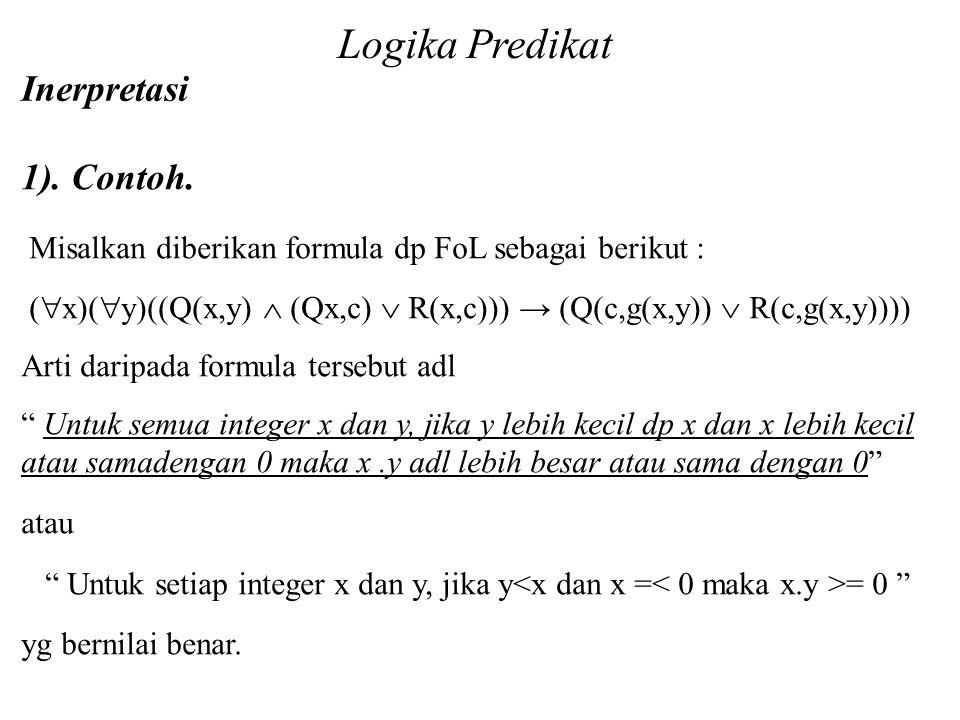 1). Contoh. Misalkan diberikan formula dp FoL sebagai berikut : (  x)(  y)((Q(x,y)  (Qx,c)  R(x,c))) → (Q(c,g(x,y))  R(c,g(x,y)))) Arti daripada