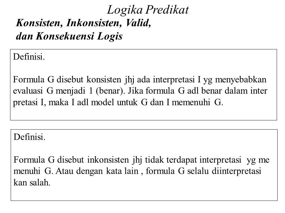 Logika Predikat Konsisten, Inkonsisten, Valid, dan Konsekuensi Logis Daliyo Definisi. Formula G disebut konsisten jhj ada interpretasi I yg menyebabka