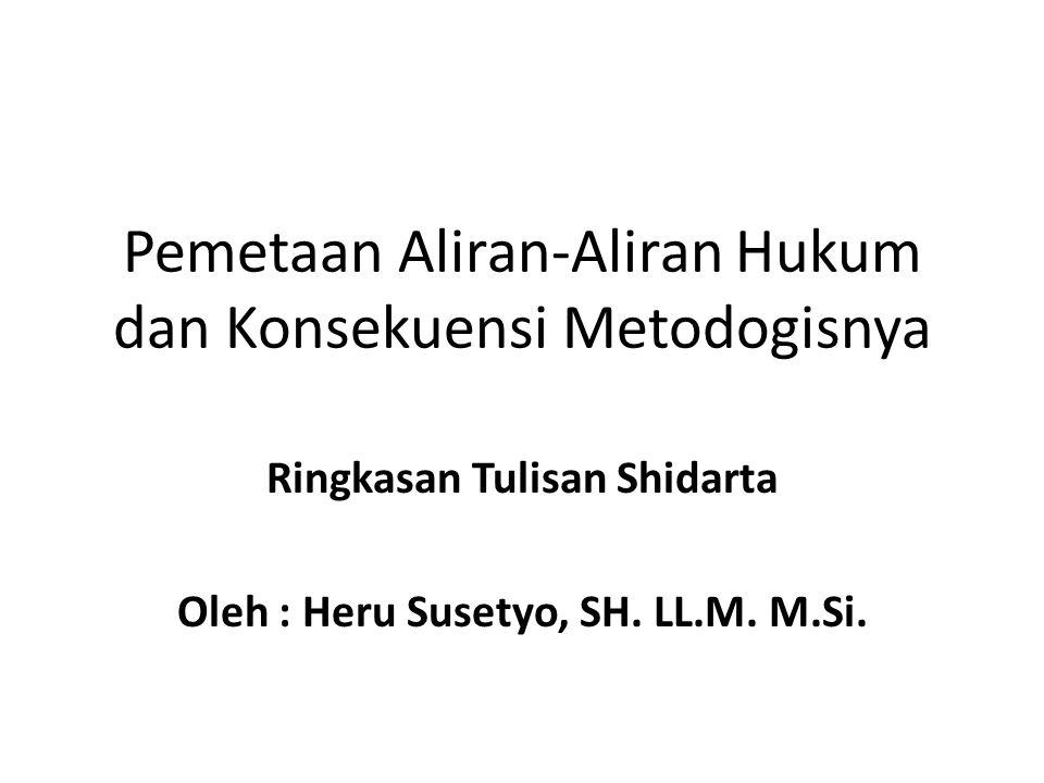 Pemetaan Aliran-Aliran Hukum dan Konsekuensi Metodogisnya Ringkasan Tulisan Shidarta Oleh : Heru Susetyo, SH. LL.M. M.Si.