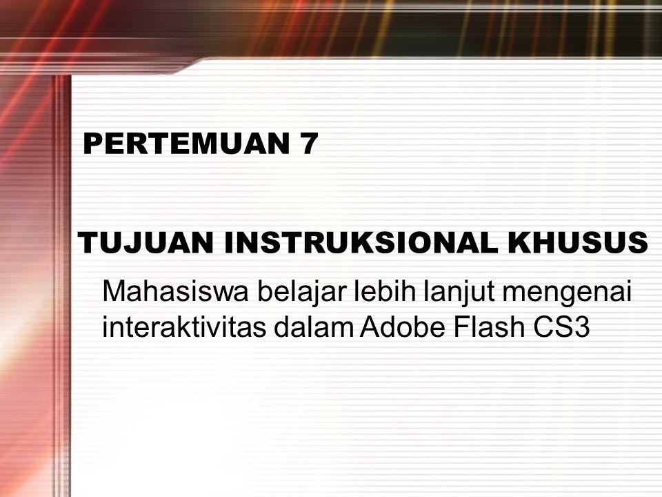 PERTEMUAN 2 PERTEMUAN 7 TUJUAN INSTRUKSIONAL KHUSUS Mahasiswa belajar lebih lanjut mengenai interaktivitas dalam Adobe Flash CS3