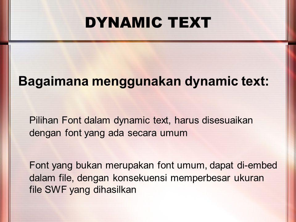 PERTEMUAN 2 DYNAMIC TEXT Bagaimana menggunakan dynamic text: Pilihan Font dalam dynamic text, harus disesuaikan dengan font yang ada secara umum Font yang bukan merupakan font umum, dapat di-embed dalam file, dengan konsekuensi memperbesar ukuran file SWF yang dihasilkan