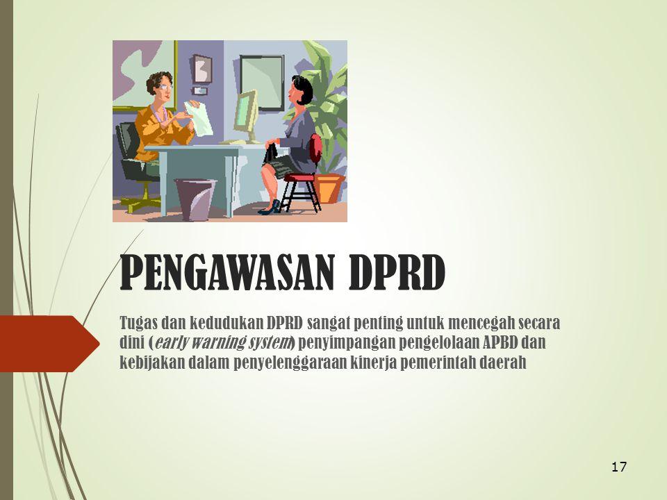 17 PENGAWASAN DPRD Tugas dan kedudukan DPRD sangat penting untuk mencegah secara dini (early warning system) penyimpangan pengelolaan APBD dan kebijak