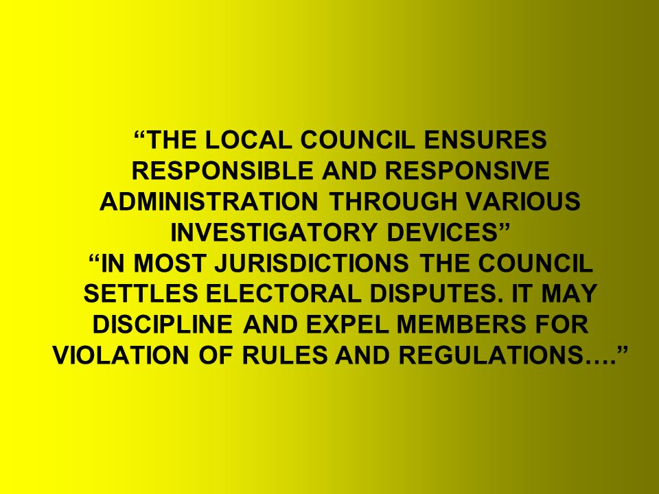 THE LOCAL COUNCIL ENSURES RESPONSIBLE AND RESPONSIVE ADMINISTRATION THROUGH VARIOUS INVESTIGATORY DEVICES IN MOST JURISDICTIONS THE COUNCIL SETTLES ELECTORAL DISPUTES.