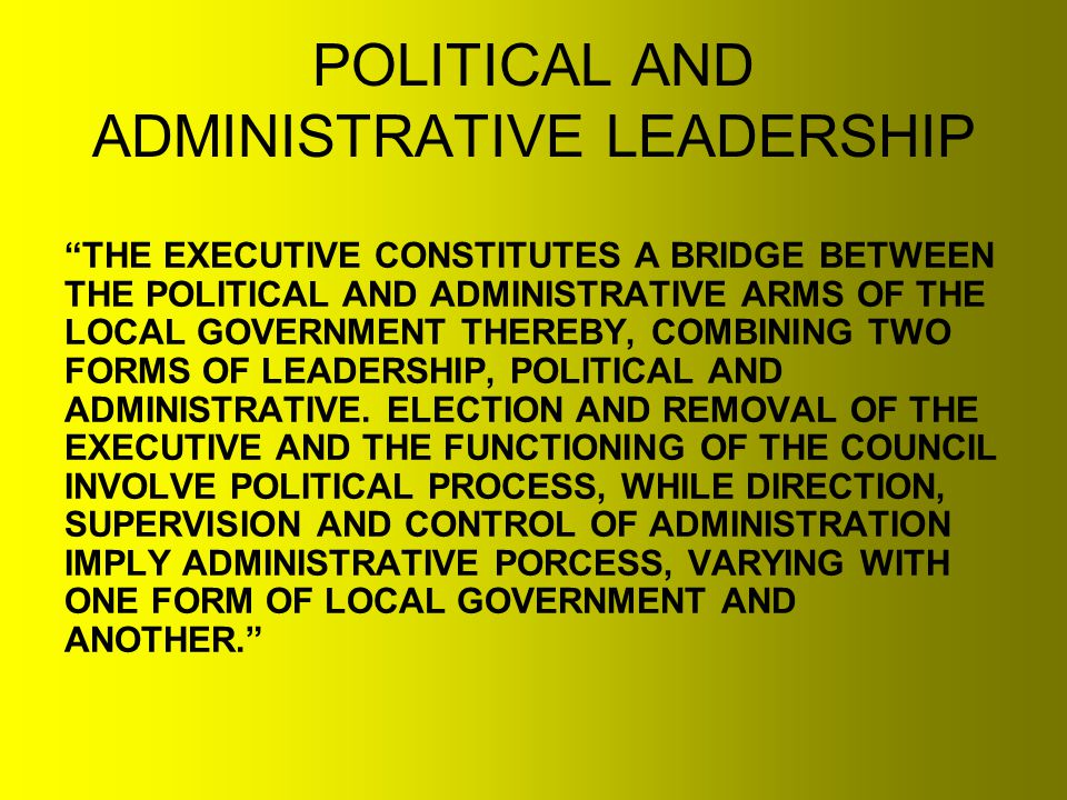 POLITICAL AND ADMINISTRATIVE LEADERSHIP THE EXECUTIVE CONSTITUTES A BRIDGE BETWEEN THE POLITICAL AND ADMINISTRATIVE ARMS OF THE LOCAL GOVERNMENT THEREBY, COMBINING TWO FORMS OF LEADERSHIP, POLITICAL AND ADMINISTRATIVE.